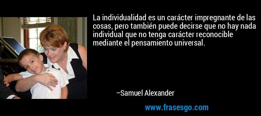 La individualidad es un carácter impregnante de las cosas, pero también puede decirse que no hay nada individual que no tenga carácter reconocible mediante el pensamiento universal. – Samuel Alexander