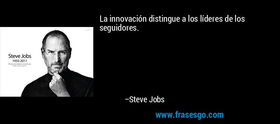 La innovación distingue a los líderes de los seguidores. – Steve Jobs