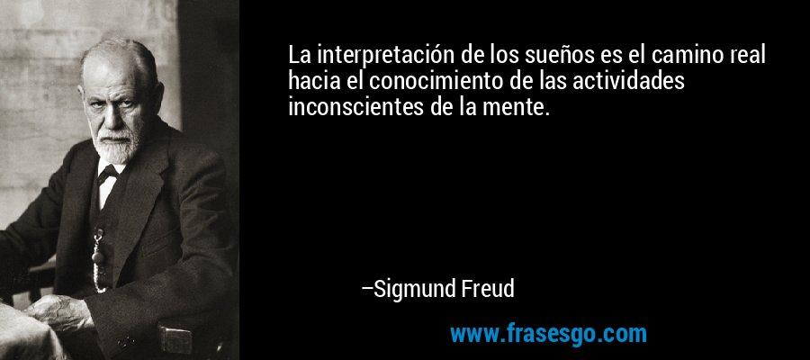 La interpretación de los sueños es el camino real hacia el conocimiento de las actividades inconscientes de la mente. – Sigmund Freud