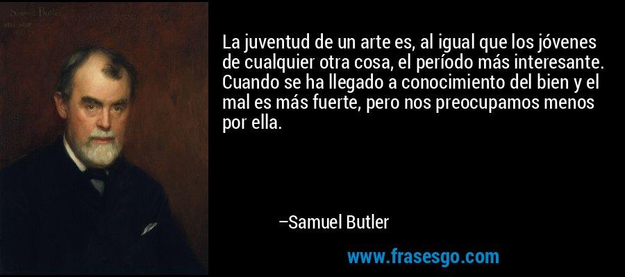 La juventud de un arte es, al igual que los jóvenes de cualquier otra cosa, el período más interesante. Cuando se ha llegado a conocimiento del bien y el mal es más fuerte, pero nos preocupamos menos por ella. – Samuel Butler