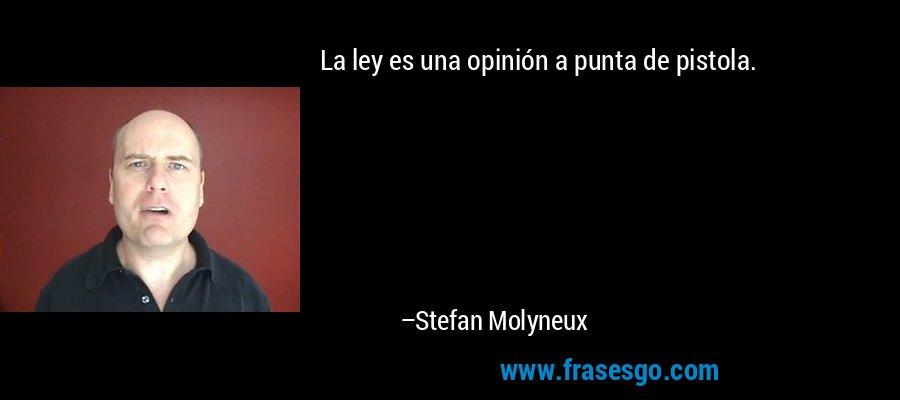 La ley es una opinión a punta de pistola. – Stefan Molyneux
