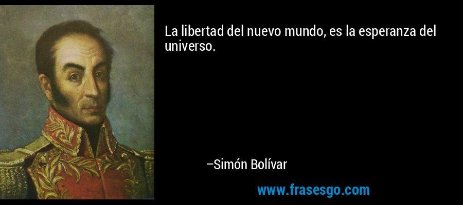 La libertad del nuevo mundo, es la esperanza del universo. – Simón Bolívar
