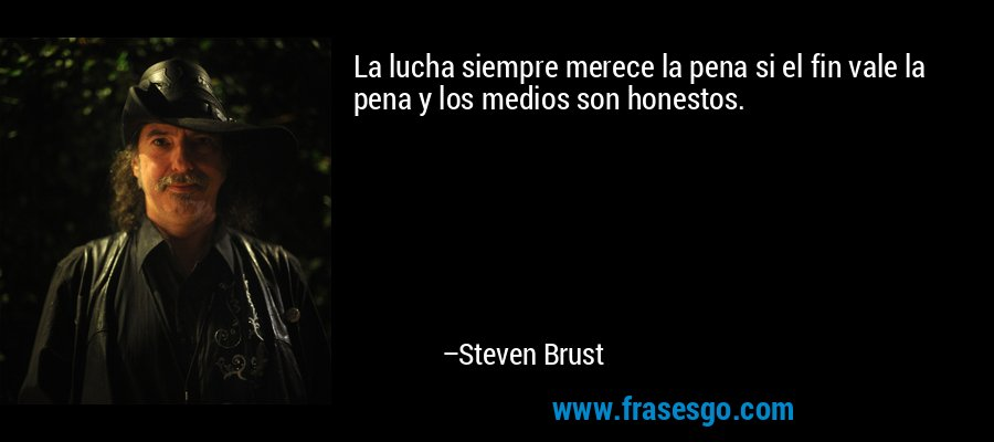 La lucha siempre merece la pena si el fin vale la pena y los medios son honestos. – Steven Brust
