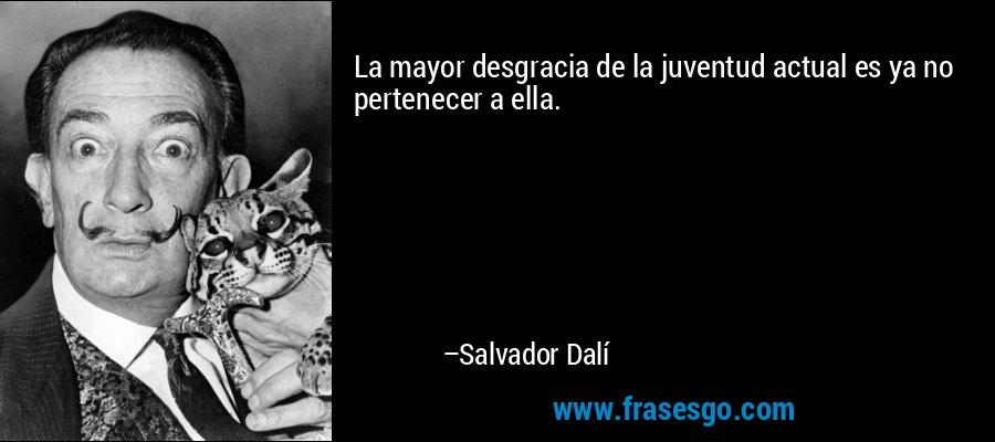 La mayor desgracia de la juventud actual es ya no pertenecer a ella. – Salvador Dalí