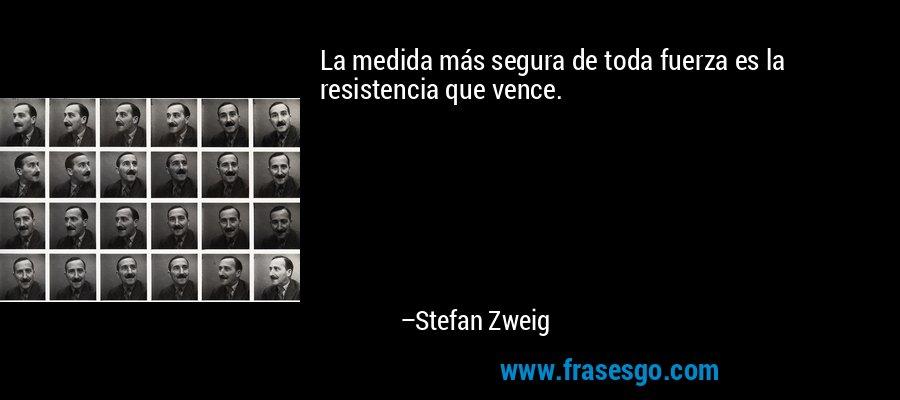La medida más segura de toda fuerza es la resistencia que vence. – Stefan Zweig