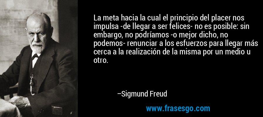 La meta hacia la cual el principio del placer nos impulsa -de llegar a ser felices- no es posible: sin embargo, no podríamos -o mejor dicho, no podemos- renunciar a los esfuerzos para llegar más cerca a la realización de la misma por un medio u otro. – Sigmund Freud