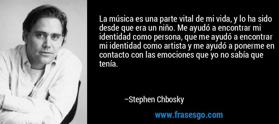 La música es una parte vital de mi vida, y lo ha sido desde que era un niño. Me ayudó a encontrar mi identidad como persona, que me ayudó a encontrar mi identidad como artista y me ayudó a ponerme en contacto con las emociones que yo no sabía que tenía. – Stephen Chbosky