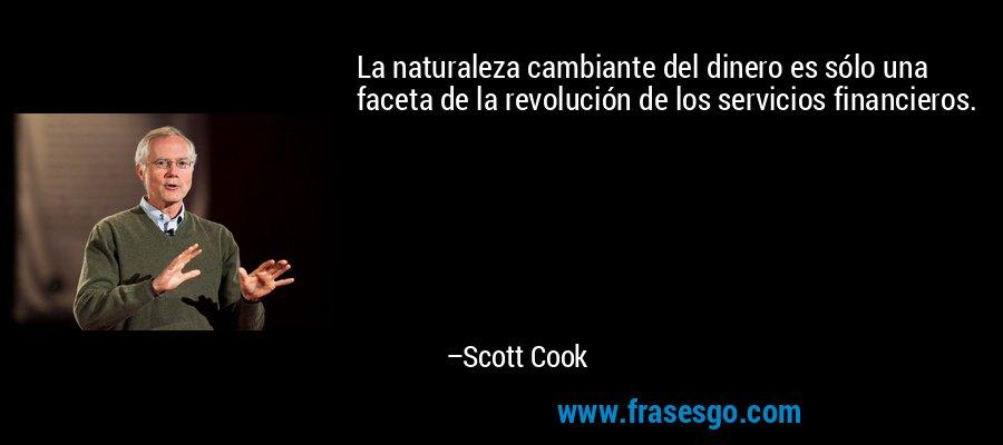 La naturaleza cambiante del dinero es sólo una faceta de la revolución de los servicios financieros. – Scott Cook