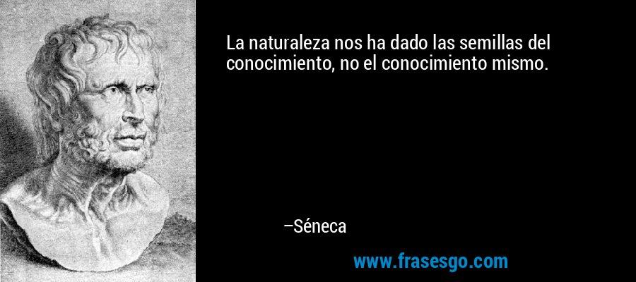 La naturaleza nos ha dado las semillas del conocimiento, no el conocimiento mismo. – Séneca