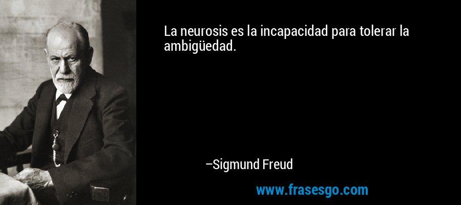 La neurosis es la incapacidad para tolerar la ambigüedad. – Sigmund Freud