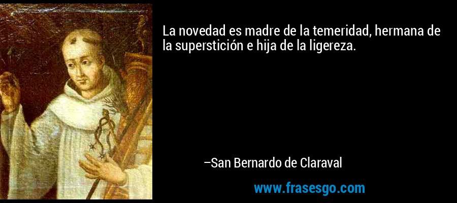 La novedad es madre de la temeridad, hermana de la superstición e hija de la ligereza. – San Bernardo de Claraval