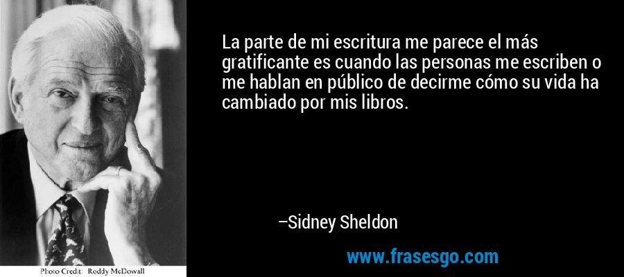 La parte de mi escritura me parece el más gratificante es cuando las personas me escriben o me hablan en público de decirme cómo su vida ha cambiado por mis libros. – Sidney Sheldon