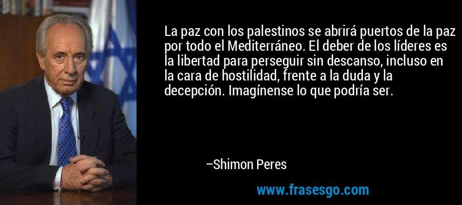 La paz con los palestinos se abrirá puertos de la paz por todo el Mediterráneo. El deber de los líderes es la libertad para perseguir sin descanso, incluso en la cara de hostilidad, frente a la duda y la decepción. Imagínense lo que podría ser. – Shimon Peres