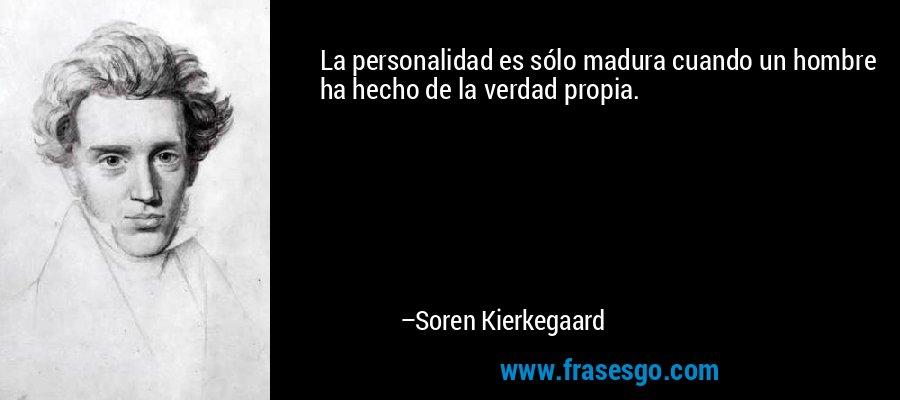 La personalidad es sólo madura cuando un hombre ha hecho de la verdad propia. – Soren Kierkegaard