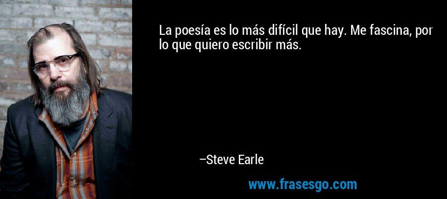 La poesía es lo más difícil que hay. Me fascina, por lo que quiero escribir más. – Steve Earle
