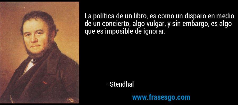 La política de un libro, es como un disparo en medio de un concierto, algo vulgar, y sin embargo, es algo que es imposible de ignorar. – Stendhal