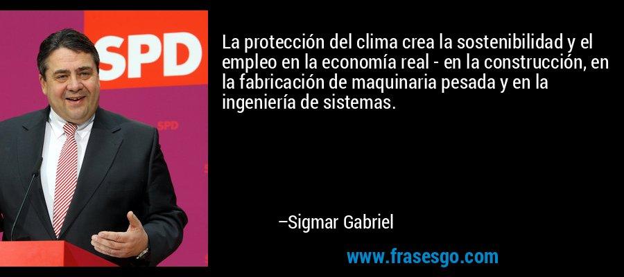 La protección del clima crea la sostenibilidad y el empleo en la economía real - en la construcción, en la fabricación de maquinaria pesada y en la ingeniería de sistemas. – Sigmar Gabriel