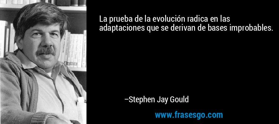 La prueba de la evolución radica en las adaptaciones que se derivan de bases improbables. – Stephen Jay Gould