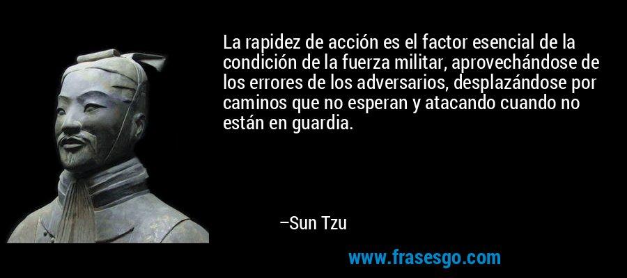 La rapidez de acción es el factor esencial de la condición de la fuerza militar, aprovechándose de los errores de los adversarios, desplazándose por caminos que no esperan y atacando cuando no están en guardia. – Sun Tzu
