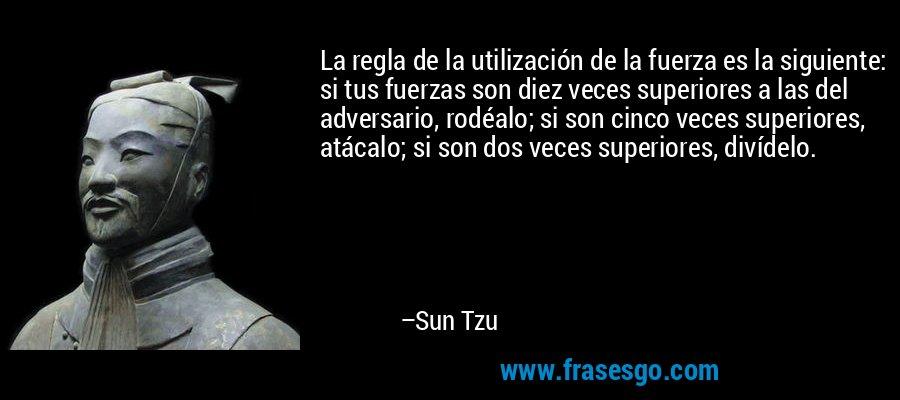 La regla de la utilización de la fuerza es la siguiente: si tus fuerzas son diez veces superiores a las del adversario, rodéalo; si son cinco veces superiores, atácalo; si son dos veces superiores, divídelo. – Sun Tzu