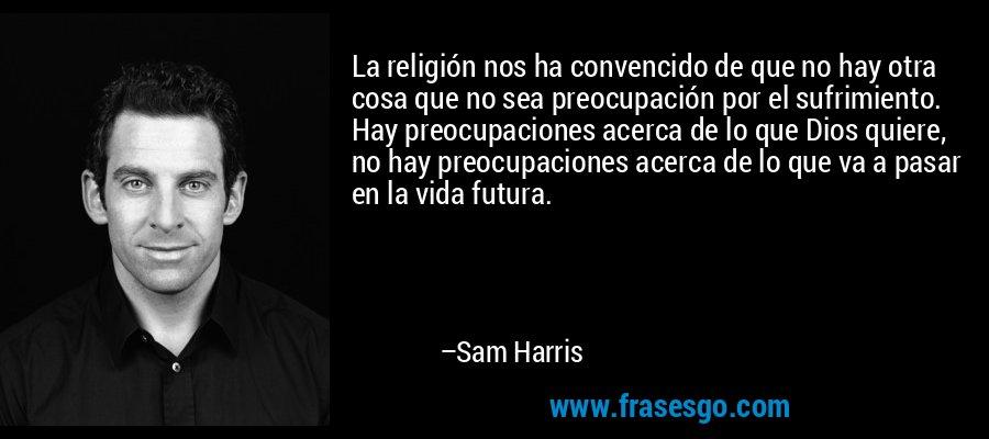 La religión nos ha convencido de que no hay otra cosa que no sea preocupación por el sufrimiento. Hay preocupaciones acerca de lo que Dios quiere, no hay preocupaciones acerca de lo que va a pasar en la vida futura. – Sam Harris