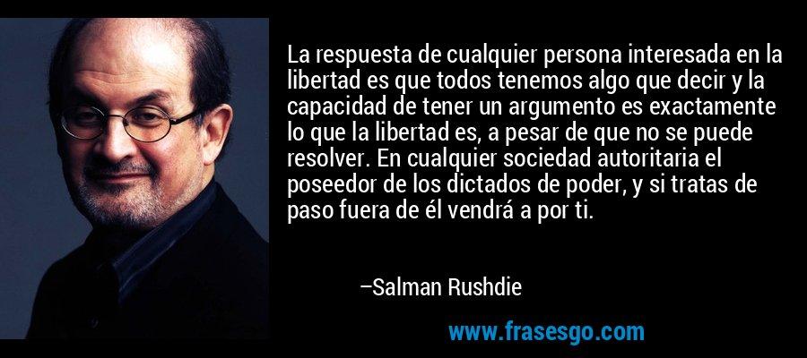 La respuesta de cualquier persona interesada en la libertad es que todos tenemos algo que decir y la capacidad de tener un argumento es exactamente lo que la libertad es, a pesar de que no se puede resolver. En cualquier sociedad autoritaria el poseedor de los dictados de poder, y si tratas de paso fuera de él vendrá a por ti. – Salman Rushdie