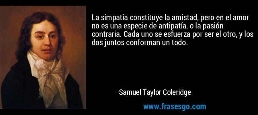 La simpatía constituye la amistad, pero en el amor no es una especie de antipatía, o la pasión contraria. Cada uno se esfuerza por ser el otro, y los dos juntos conforman un todo. – Samuel Taylor Coleridge