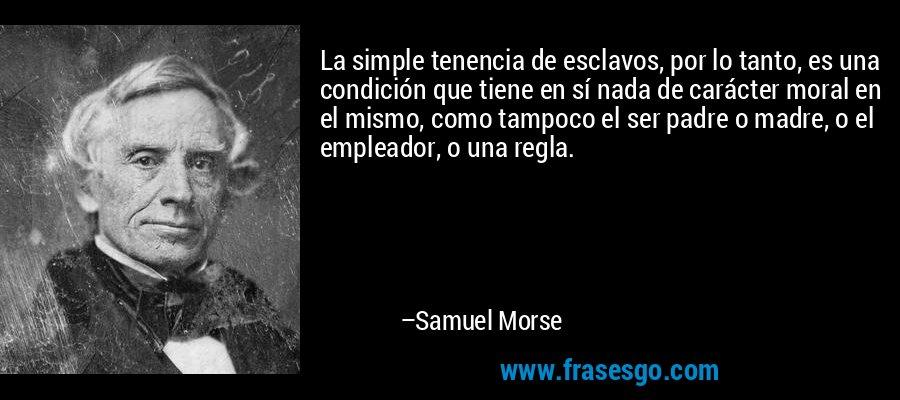 La simple tenencia de esclavos, por lo tanto, es una condición que tiene en sí nada de carácter moral en el mismo, como tampoco el ser padre o madre, o el empleador, o una regla. – Samuel Morse