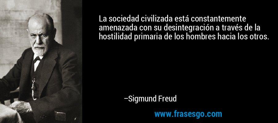 La sociedad civilizada está constantemente amenazada con su desintegración a través de la hostilidad primaria de los hombres hacia los otros. – Sigmund Freud