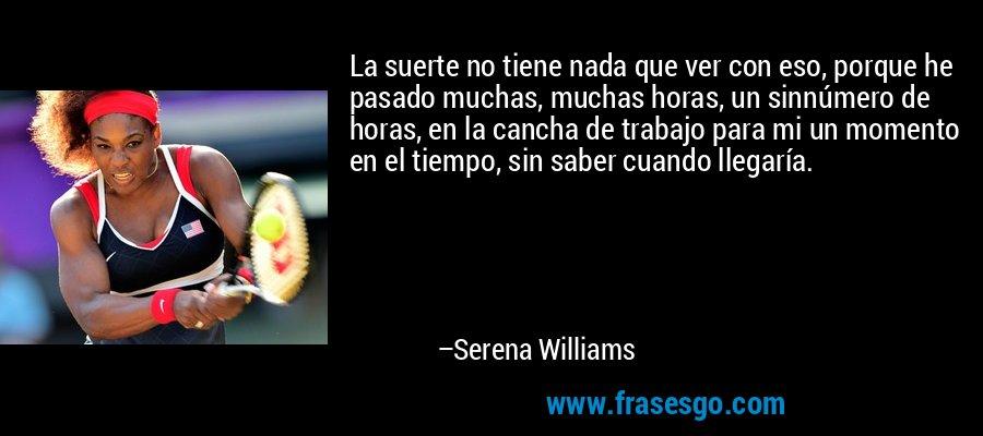 La suerte no tiene nada que ver con eso, porque he pasado muchas, muchas horas, un sinnúmero de horas, en la cancha de trabajo para mi un momento en el tiempo, sin saber cuando llegaría. – Serena Williams