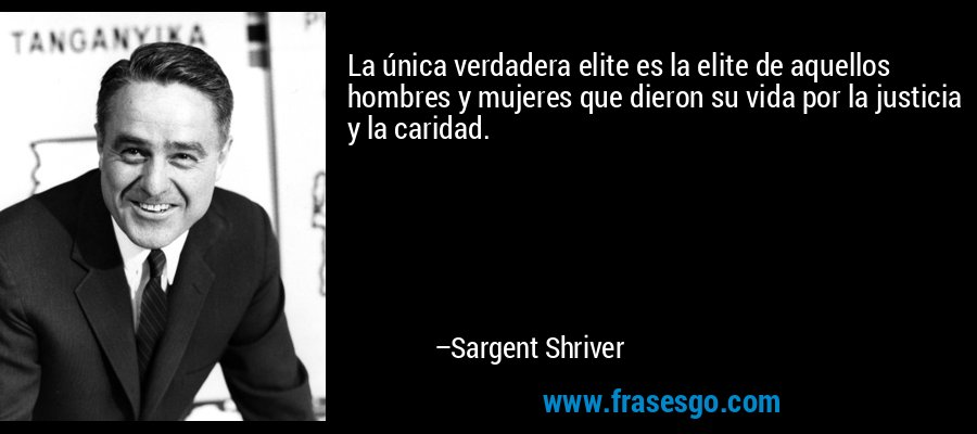 La única verdadera elite es la elite de aquellos hombres y mujeres que dieron su vida por la justicia y la caridad. – Sargent Shriver