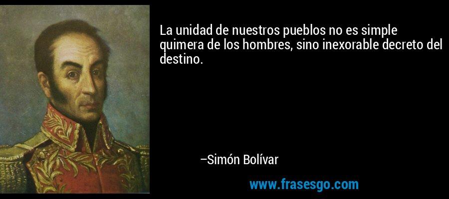 La unidad de nuestros pueblos no es simple quimera de los hombres, sino inexorable decreto del destino. – Simón Bolívar