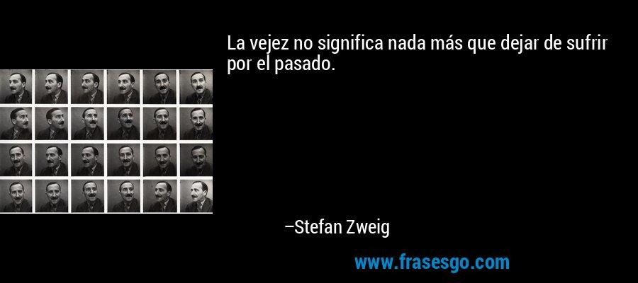 La vejez no significa nada más que dejar de sufrir por el pasado. – Stefan Zweig