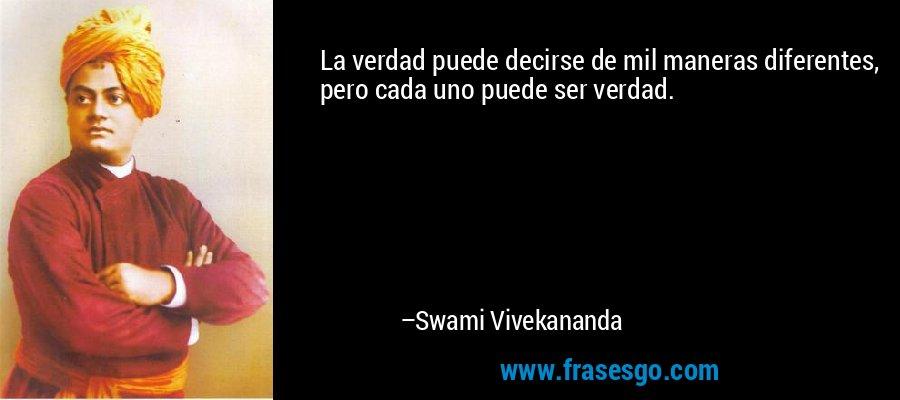 La verdad puede decirse de mil maneras diferentes, pero cada uno puede ser verdad. – Swami Vivekananda