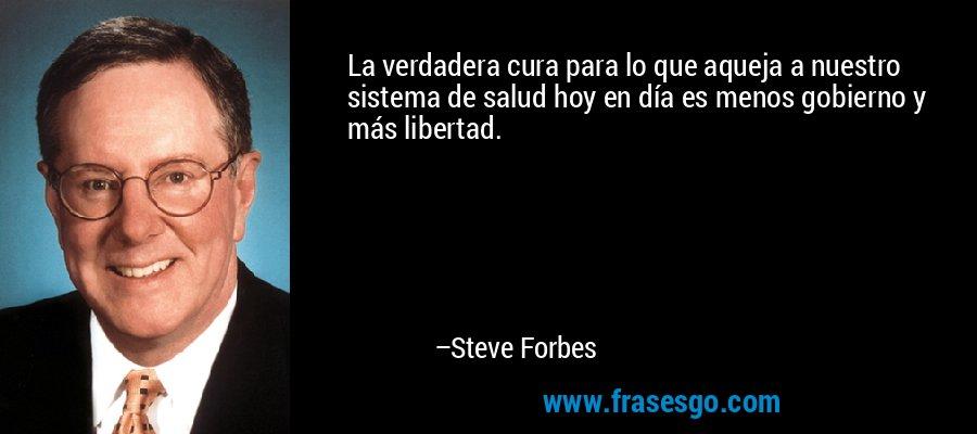 La verdadera cura para lo que aqueja a nuestro sistema de salud hoy en día es menos gobierno y más libertad. – Steve Forbes