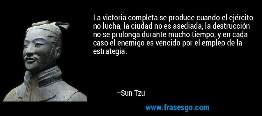 La victoria completa se produce cuando el ejército no lucha, la ciudad no es asediada, la destrucción no se prolonga durante mucho tiempo, y en cada caso el enemigo es vencido por el empleo de la estrategia. – Sun Tzu
