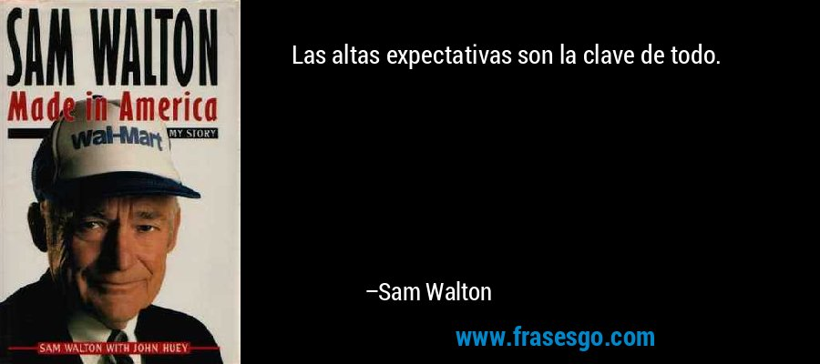 Las altas expectativas son la clave de todo. – Sam Walton