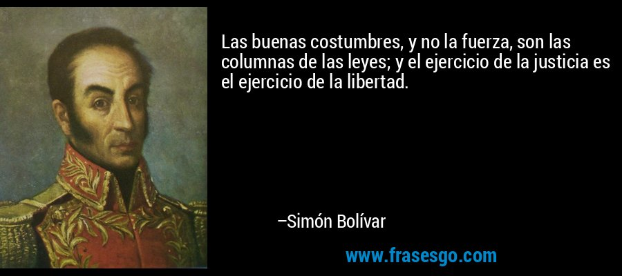 Las buenas costumbres, y no la fuerza, son las columnas de las leyes; y el ejercicio de la justicia es el ejercicio de la libertad. – Simón Bolívar