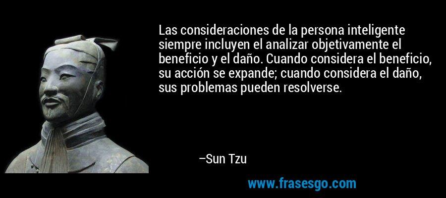 Las consideraciones de la persona inteligente siempre incluyen el analizar objetivamente el beneficio y el daño. Cuando considera el beneficio, su acción se expande; cuando considera el daño, sus problemas pueden resolverse. – Sun Tzu