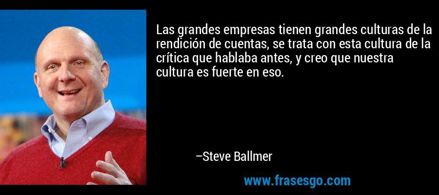 Las grandes empresas tienen grandes culturas de la rendición de cuentas, se trata con esta cultura de la crítica que hablaba antes, y creo que nuestra cultura es fuerte en eso. – Steve Ballmer