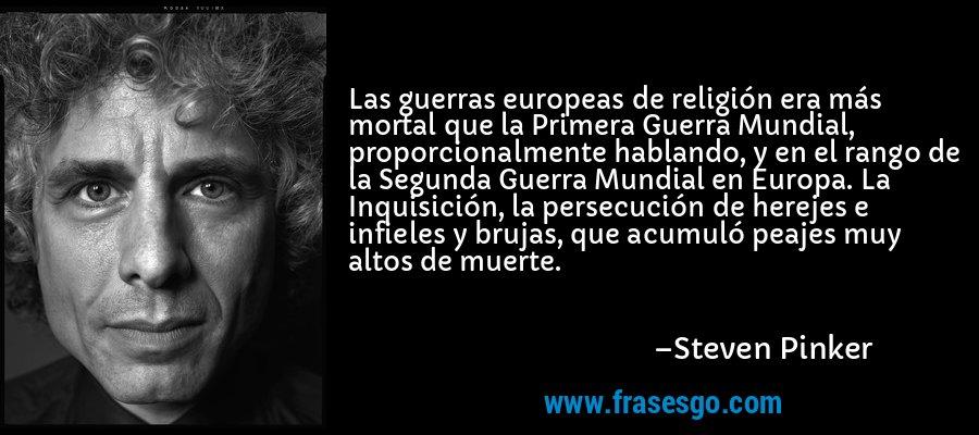 Las guerras europeas de religión era más mortal que la Primera Guerra Mundial, proporcionalmente hablando, y en el rango de la Segunda Guerra Mundial en Europa. La Inquisición, la persecución de herejes e infieles y brujas, que acumuló peajes muy altos de muerte. – Steven Pinker
