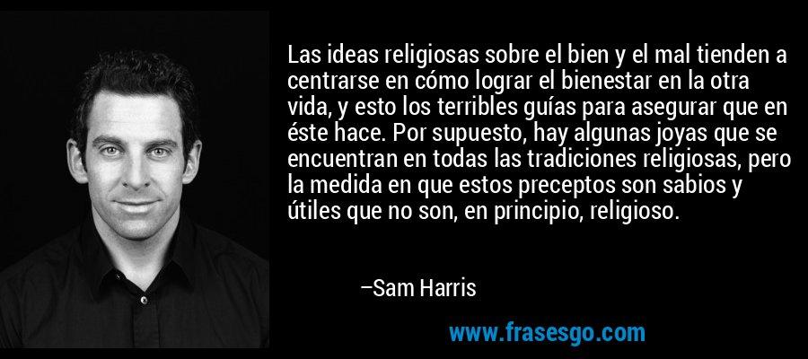 Las ideas religiosas sobre el bien y el mal tienden a centrarse en cómo lograr el bienestar en la otra vida, y esto los terribles guías para asegurar que en éste hace. Por supuesto, hay algunas joyas que se encuentran en todas las tradiciones religiosas, pero la medida en que estos preceptos son sabios y útiles que no son, en principio, religioso. – Sam Harris