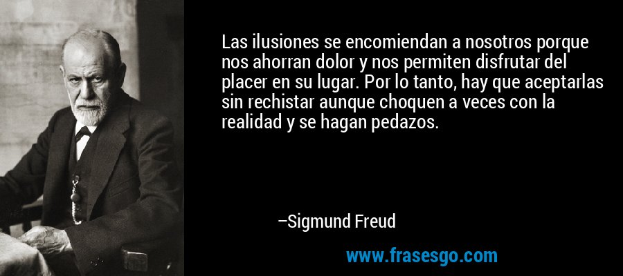 Las ilusiones se encomiendan a nosotros porque nos ahorran dolor y nos permiten disfrutar del placer en su lugar. Por lo tanto, hay que aceptarlas sin rechistar aunque choquen a veces con la realidad y se hagan pedazos. – Sigmund Freud