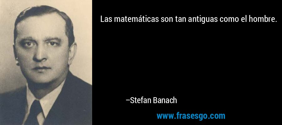 Las matemáticas son tan antiguas como el hombre. – Stefan Banach