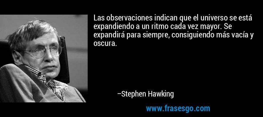 Las observaciones indican que el universo se está expandiendo a un ritmo cada vez mayor. Se expandirá para siempre, consiguiendo más vacía y oscura. – Stephen Hawking
