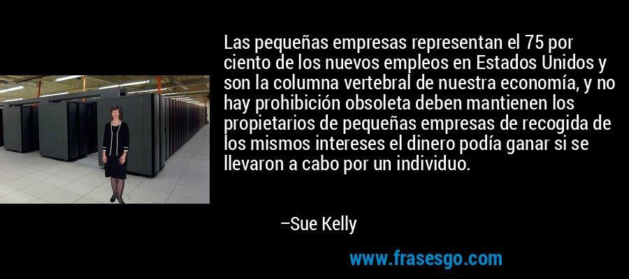Las pequeñas empresas representan el 75 por ciento de los nuevos empleos en Estados Unidos y son la columna vertebral de nuestra economía, y no hay prohibición obsoleta deben mantienen los propietarios de pequeñas empresas de recogida de los mismos intereses el dinero podía ganar si se llevaron a cabo por un individuo. – Sue Kelly