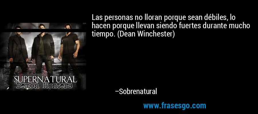 Las personas no lloran porque sean débiles, lo hacen porque llevan siendo fuertes durante mucho tiempo. (Dean Winchester) – Sobrenatural