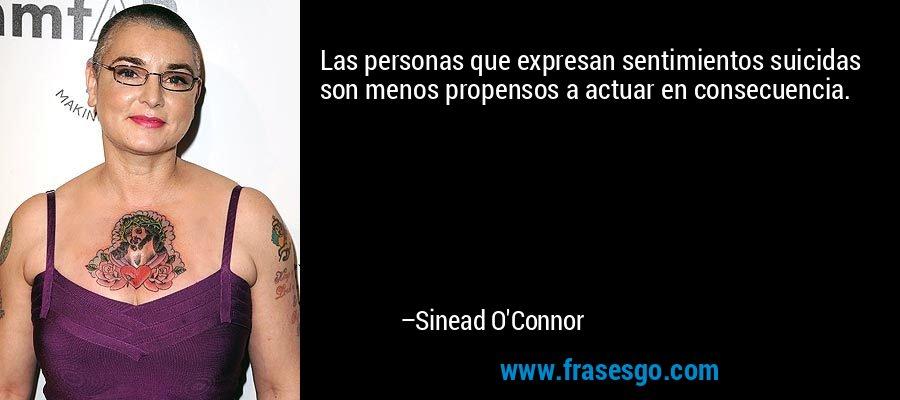 Las personas que expresan sentimientos suicidas son menos propensos a actuar en consecuencia. – Sinead O'Connor