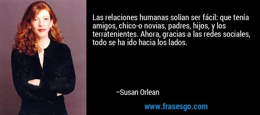 Las relaciones humanas solían ser fácil: que tenía amigos, chico-o novias, padres, hijos, y los terratenientes. Ahora, gracias a las redes sociales, todo se ha ido hacia los lados. – Susan Orlean