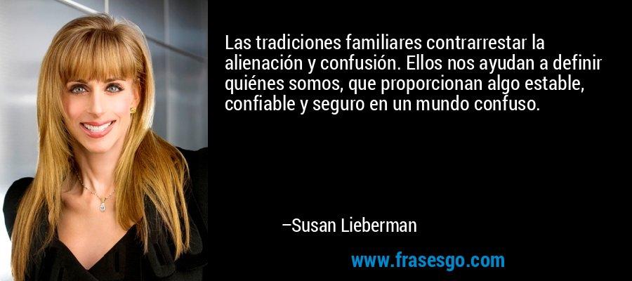 Las tradiciones familiares contrarrestar la alienación y confusión. Ellos nos ayudan a definir quiénes somos, que proporcionan algo estable, confiable y seguro en un mundo confuso. – Susan Lieberman